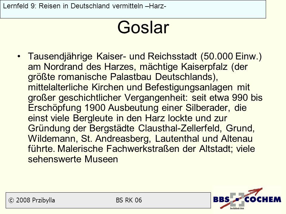 © 2008 Przibylla BS RK 06 Lernfeld 9: Reisen in Deutschland vermitteln –Harz- Goslar Tausendjährige Kaiser- und Reichsstadt (50.000 Einw.) am Nordrand