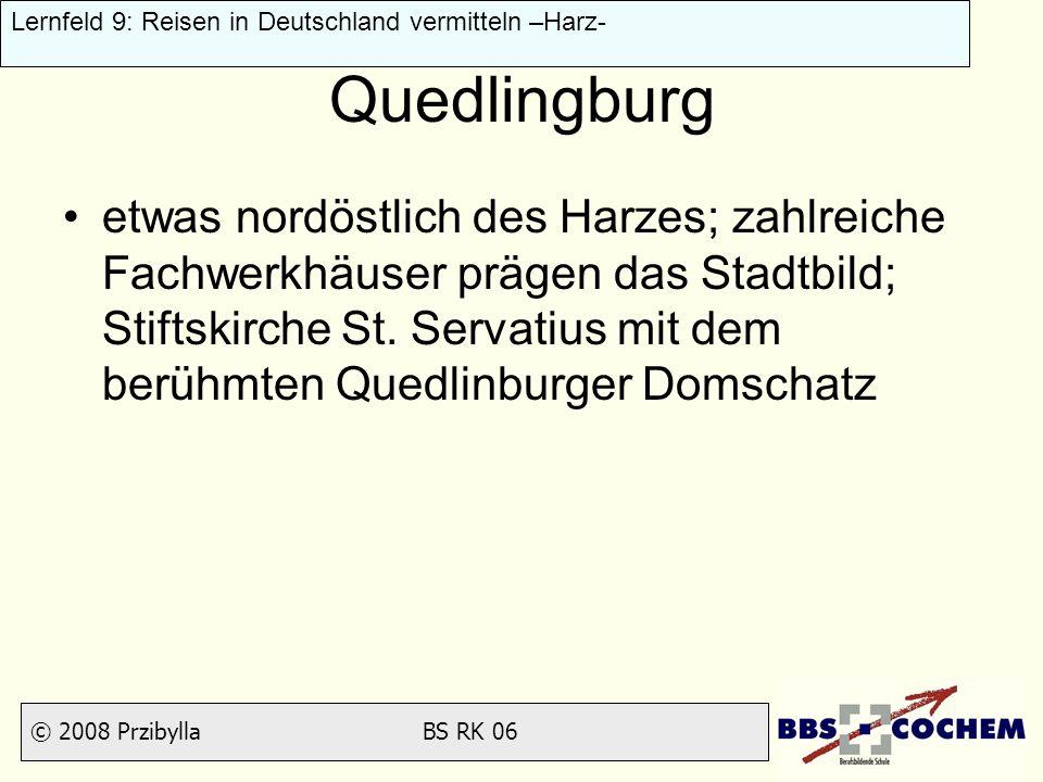 © 2008 Przibylla BS RK 06 Lernfeld 9: Reisen in Deutschland vermitteln –Harz- Quedlingburg etwas nordöstlich des Harzes; zahlreiche Fachwerkhäuser prä
