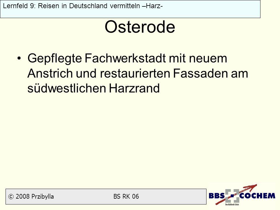 © 2008 Przibylla BS RK 06 Lernfeld 9: Reisen in Deutschland vermitteln –Harz- Osterode Gepflegte Fachwerkstadt mit neuem Anstrich und restaurierten Fa