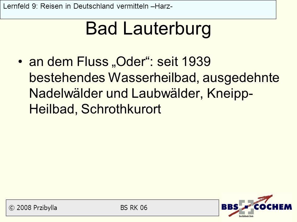© 2008 Przibylla BS RK 06 Lernfeld 9: Reisen in Deutschland vermitteln –Harz- Bad Lauterburg an dem Fluss Oder: seit 1939 bestehendes Wasserheilbad, a