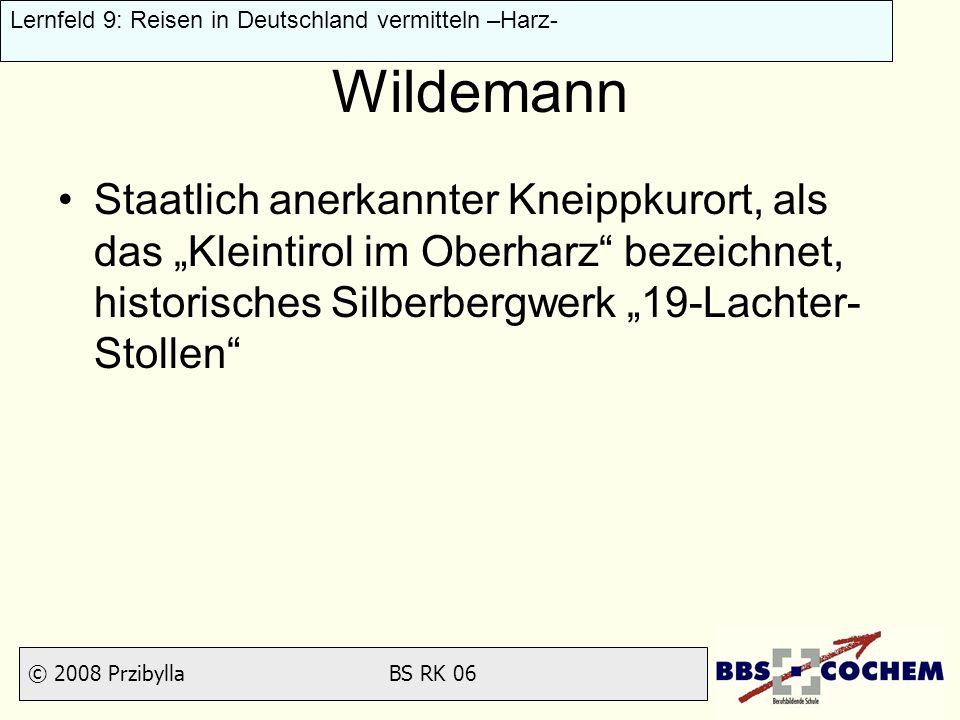 © 2008 Przibylla BS RK 06 Lernfeld 9: Reisen in Deutschland vermitteln –Harz- Wildemann Staatlich anerkannter Kneippkurort, als das Kleintirol im Ober