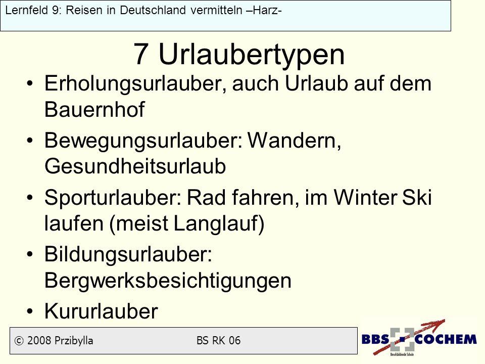 © 2008 Przibylla BS RK 06 Lernfeld 9: Reisen in Deutschland vermitteln –Harz- 7 Urlaubertypen Erholungsurlauber, auch Urlaub auf dem Bauernhof Bewegun