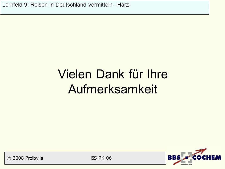 © 2008 Przibylla BS RK 06 Lernfeld 9: Reisen in Deutschland vermitteln –Harz- Vielen Dank für Ihre Aufmerksamkeit