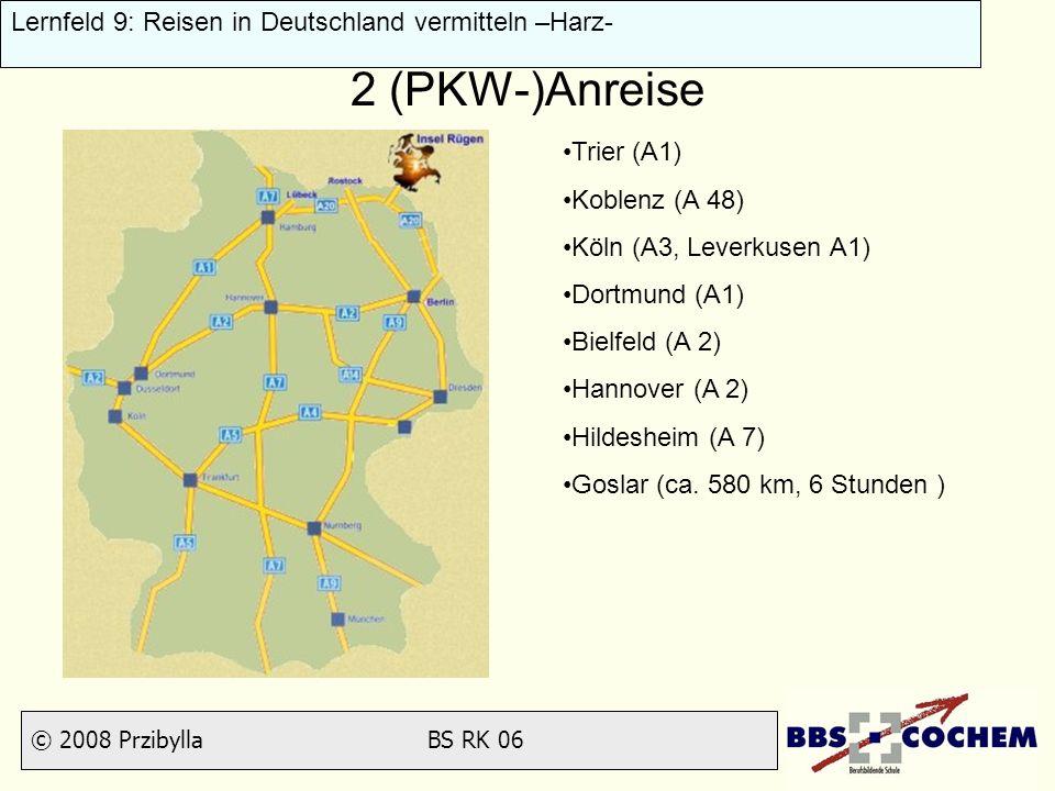 © 2008 Przibylla BS RK 06 Lernfeld 9: Reisen in Deutschland vermitteln –Harz- 2 (PKW-)Anreise Trier (A1) Koblenz (A 48) Köln (A3, Leverkusen A1) Dortm
