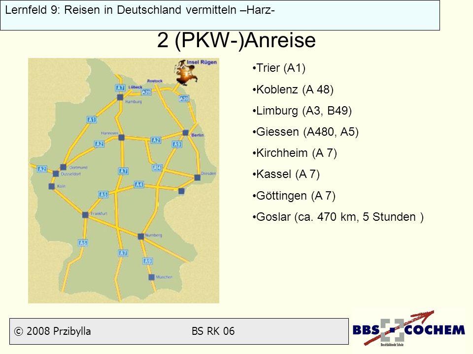 © 2008 Przibylla BS RK 06 Lernfeld 9: Reisen in Deutschland vermitteln –Harz- 2 (PKW-)Anreise Trier (A1) Koblenz (A 48) Limburg (A3, B49) Giessen (A48