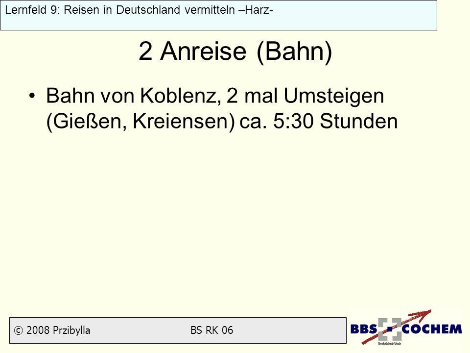 © 2008 Przibylla BS RK 06 Lernfeld 9: Reisen in Deutschland vermitteln –Harz- 2 Anreise (Bahn) Bahn von Koblenz, 2 mal Umsteigen (Gießen, Kreiensen) c