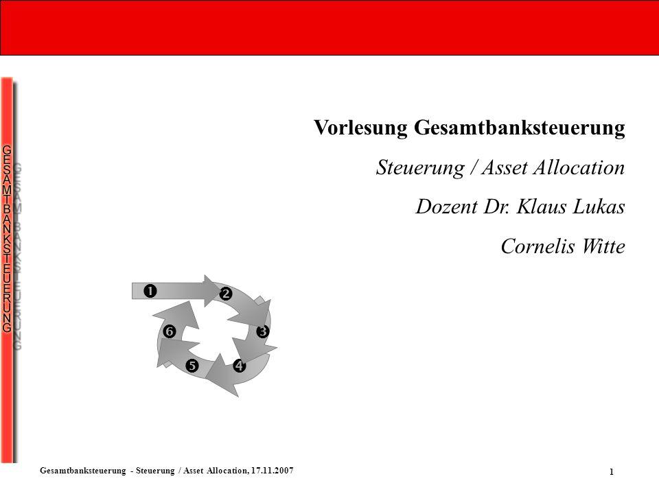 1 Gesamtbanksteuerung - Steuerung / Asset Allocation, 17.11.2007 Vorlesung Gesamtbanksteuerung Steuerung / Asset Allocation Dozent Dr. Klaus Lukas Cor