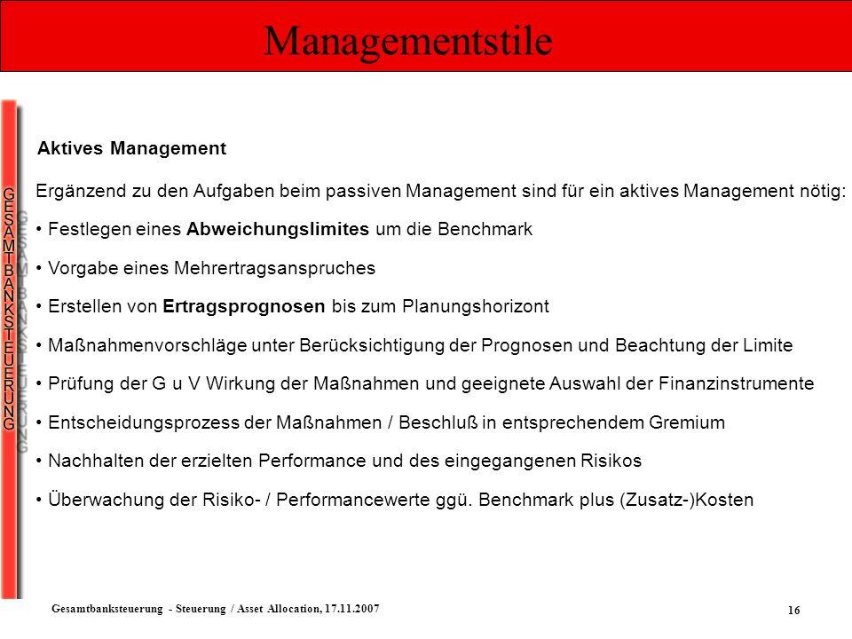 16 Gesamtbanksteuerung - Steuerung / Asset Allocation, 17.11.2007 Managementstile Aktives Management Ergänzend zu den Aufgaben beim passiven Managemen