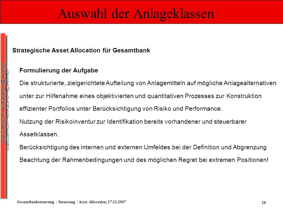 26 Gesamtbanksteuerung - Steuerung / Asset Allocation, 17.11.2007 Auswahl der Anlageklassen Strategische Asset Allocation für Gesamtbank Formulierung