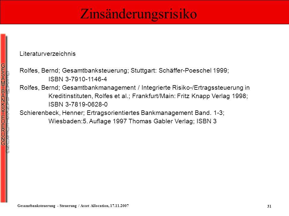 31 Gesamtbanksteuerung - Steuerung / Asset Allocation, 17.11.2007 Zinsänderungsrisiko Literaturverzeichnis Rolfes, Bernd; Gesamtbanksteuerung; Stuttga