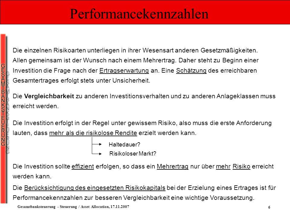 6 Gesamtbanksteuerung - Steuerung / Asset Allocation, 17.11.2007 Performancekennzahlen Die einzelnen Risikoarten unterliegen in ihrer Wesensart andere