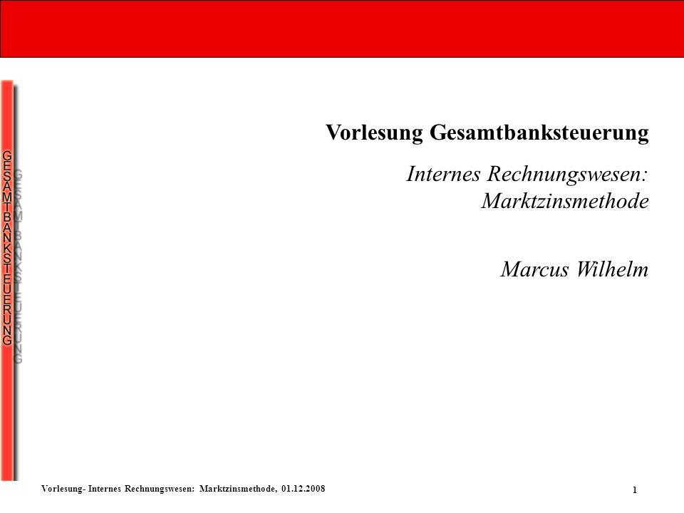 1 Vorlesung- Internes Rechnungswesen: Marktzinsmethode, 01.12.2008 Vorlesung Gesamtbanksteuerung Internes Rechnungswesen: Marktzinsmethode Marcus Wilh
