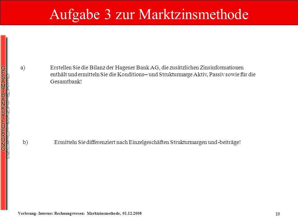 23 Vorlesung- Internes Rechnungswesen: Marktzinsmethode, 01.12.2008 Aufgabe 3 zur Marktzinsmethode a)Erstellen Sie die Bilanz der Hagener Bank AG, die