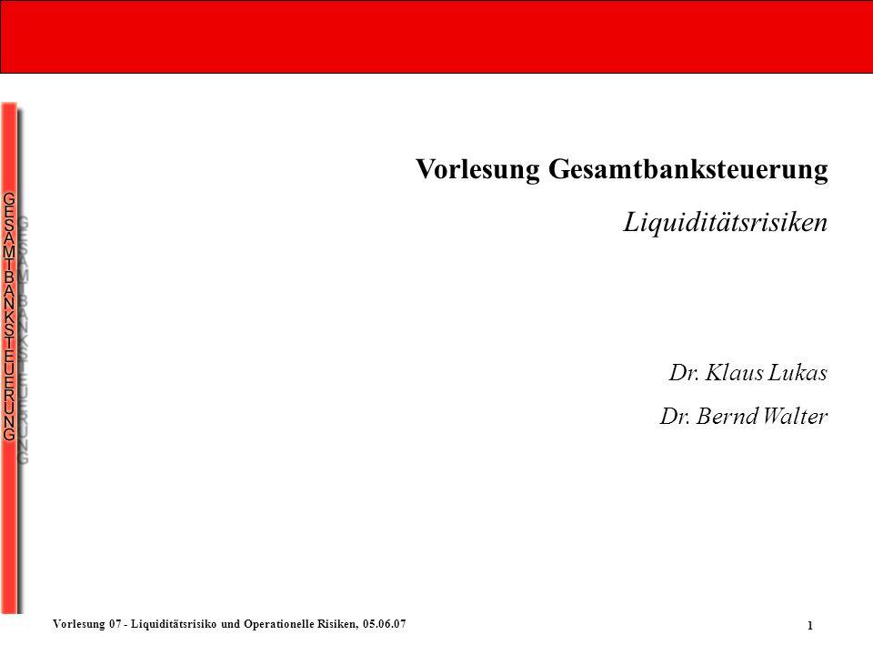 1 Vorlesung 07 - Liquiditätsrisiko und Operationelle Risiken, 05.06.07 Vorlesung Gesamtbanksteuerung Liquiditätsrisiken Dr. Klaus Lukas Dr. Bernd Walt