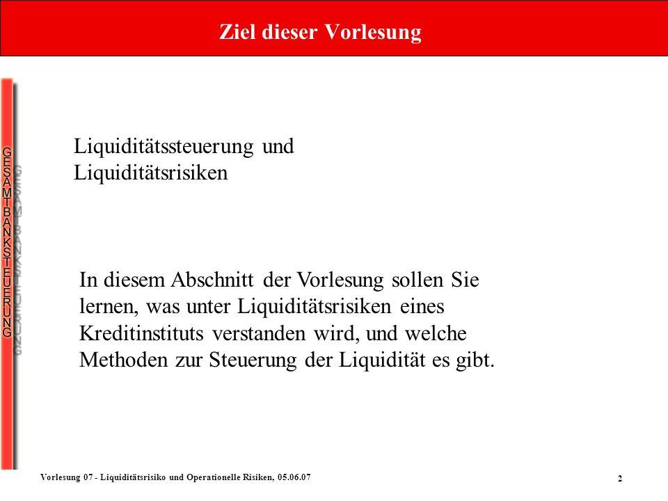 2 Vorlesung 07 - Liquiditätsrisiko und Operationelle Risiken, 05.06.07 Ziel dieser Vorlesung In diesem Abschnitt der Vorlesung sollen Sie lernen, was