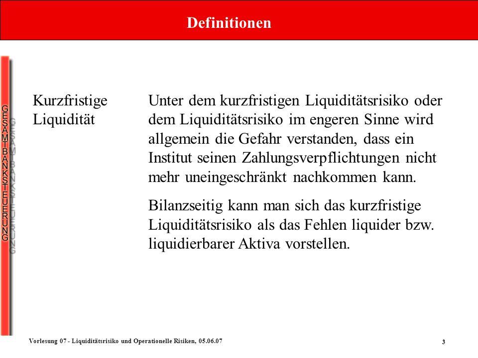 3 Vorlesung 07 - Liquiditätsrisiko und Operationelle Risiken, 05.06.07 Definitionen Kurzfristige Liquidität Unter dem kurzfristigen Liquiditätsrisiko
