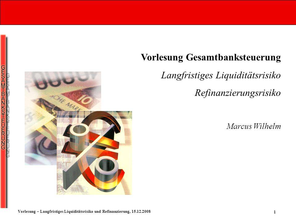1 Vorlesung – Langfristiges Liquiditätsrisiko und Refinanzierung, 15.12.2008 Vorlesung Gesamtbanksteuerung Langfristiges Liquiditätsrisiko Refinanzier
