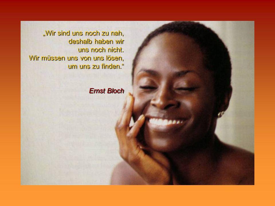 Wir sind uns noch zu nah, deshalb haben wir uns noch nicht. Wir müssen uns von uns lösen, um uns zu finden. Ernst Bloch