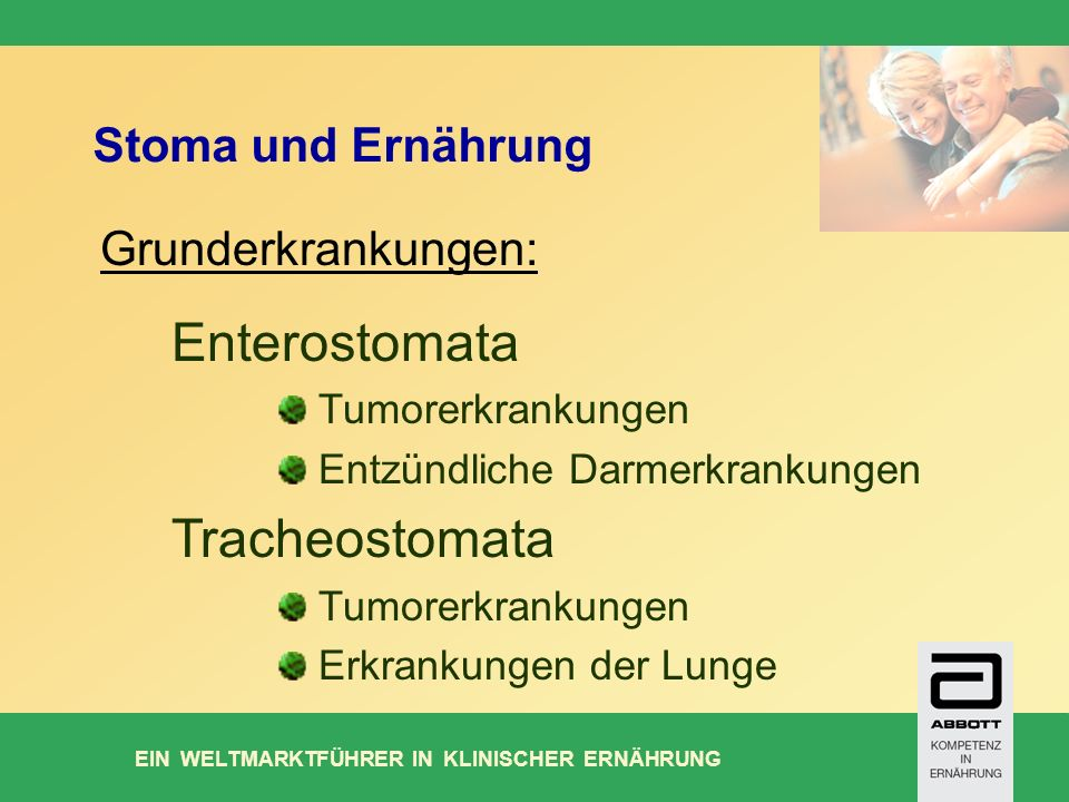 EIN WELTMARKTFÜHRER IN KLINISCHER ERNÄHRUNG Stoma und Ernährung Enterostomata Tumorerkrankungen Entzündliche Darmerkrankungen Tracheostomata Tumorerkrankungen Erkrankungen der Lunge Grunderkrankungen: