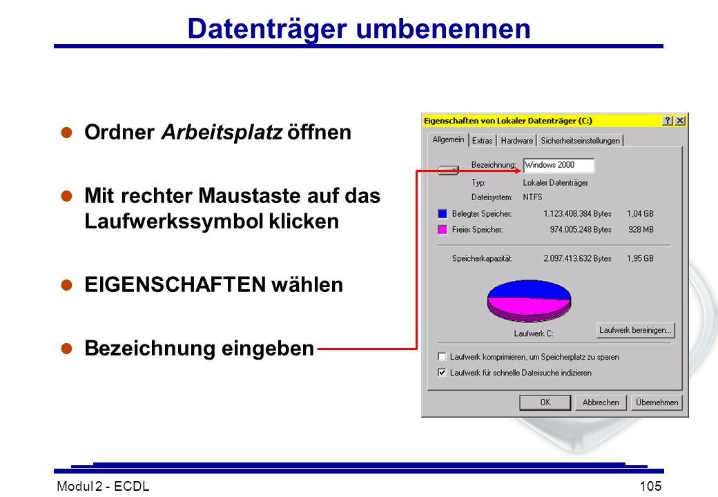 Modul 2 - ECDL105 Datenträger umbenennen l Ordner Arbeitsplatz öffnen l Mit rechter Maustaste auf das Laufwerkssymbol klicken l EIGENSCHAFTEN wählen l