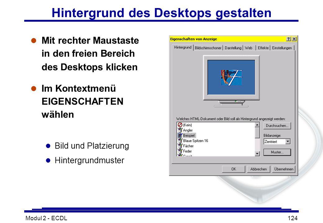 Modul 2 - ECDL124 Hintergrund des Desktops gestalten l Mit rechter Maustaste in den freien Bereich des Desktops klicken l Im Kontextmenü EIGENSCHAFTEN