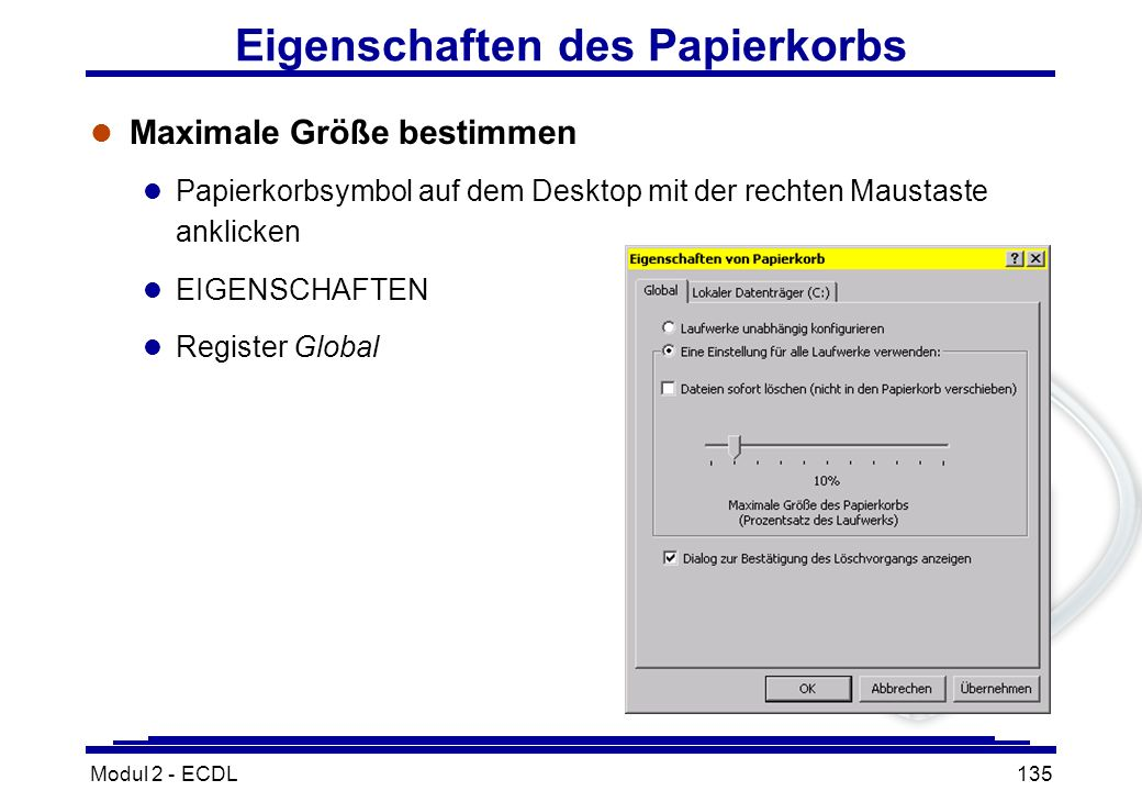 Modul 2 - ECDL135 Eigenschaften des Papierkorbs l Maximale Größe bestimmen l Papierkorbsymbol auf dem Desktop mit der rechten Maustaste anklicken l EI