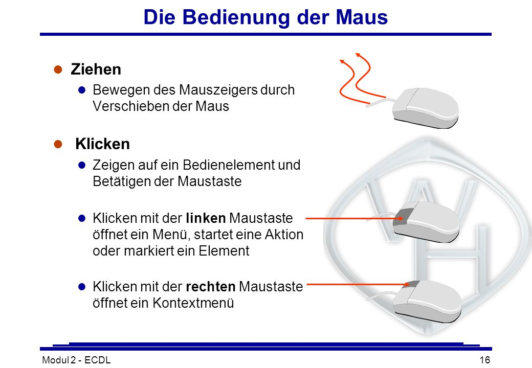 Modul 2 - ECDL16 Die Bedienung der Maus l Ziehen l Bewegen des Mauszeigers durch Verschieben der Maus l Klicken l Zeigen auf ein Bedienelement und Bet