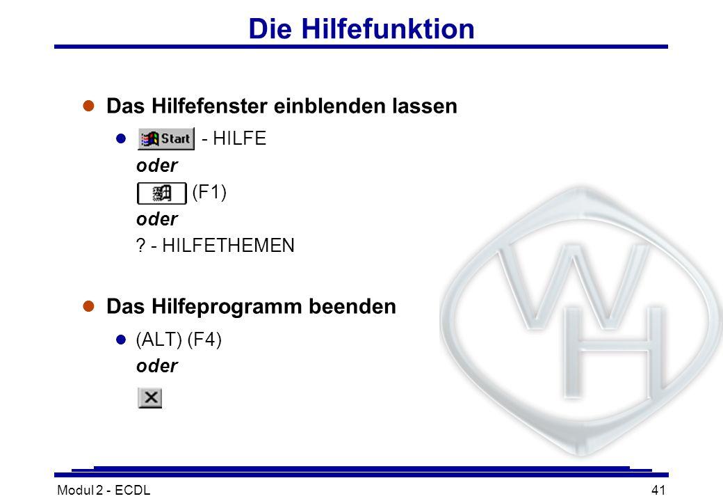 Modul 2 - ECDL41 Die Hilfefunktion l Das Hilfefenster einblenden lassen - HILFE oder (F1) oder ? - HILFETHEMEN l Das Hilfeprogramm beenden (ALT) (F4)