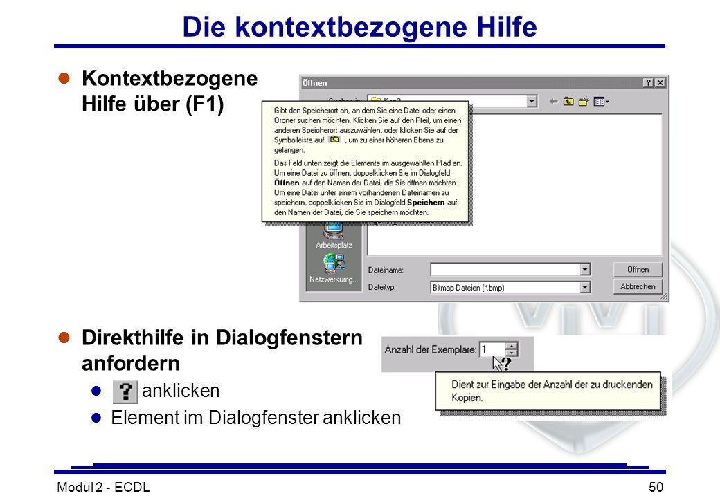Modul 2 - ECDL50 Die kontextbezogene Hilfe Kontextbezogene Hilfe über (F1) l Direkthilfe in Dialogfenstern anfordern l anklicken l Element im Dialogfe