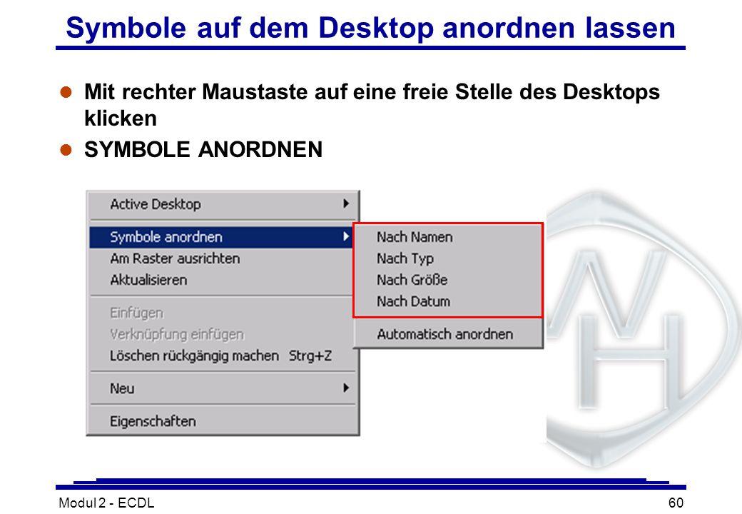 Modul 2 - ECDL60 Symbole auf dem Desktop anordnen lassen l Mit rechter Maustaste auf eine freie Stelle des Desktops klicken l SYMBOLE ANORDNEN