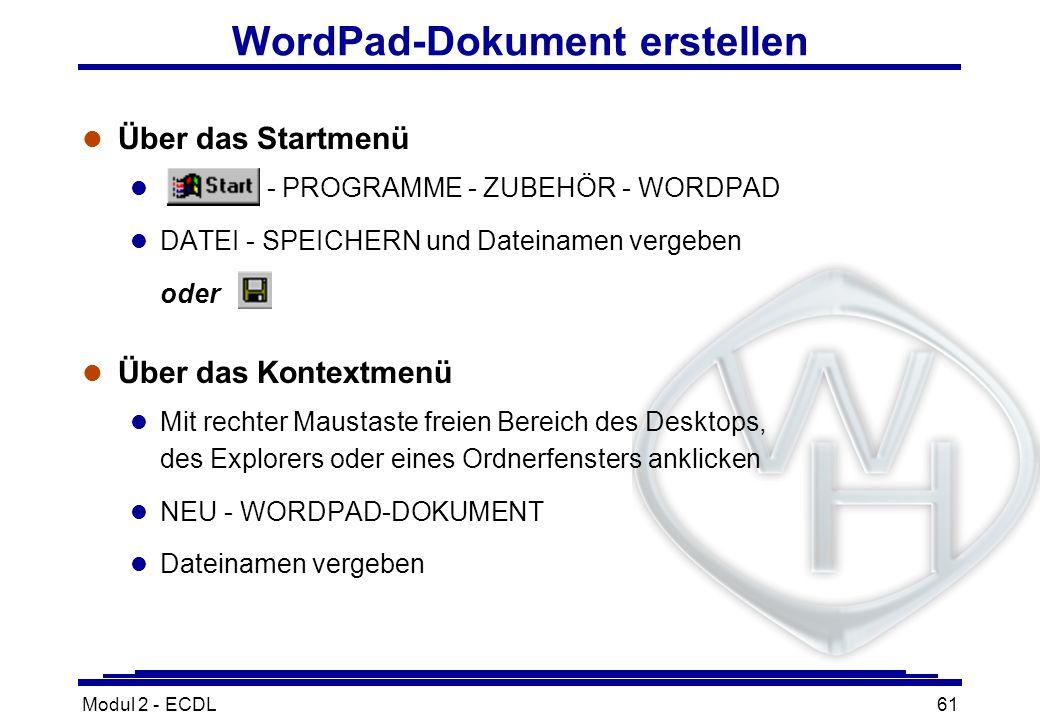 Modul 2 - ECDL61 WordPad-Dokument erstellen l Über das Startmenü l - PROGRAMME - ZUBEHÖR - WORDPAD l DATEI - SPEICHERN und Dateinamen vergeben oder l