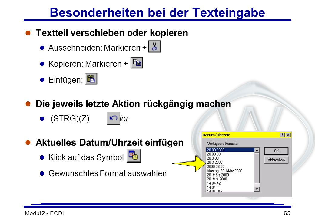 Modul 2 - ECDL65 Besonderheiten bei der Texteingabe l Textteil verschieben oder kopieren l Ausschneiden: Markieren + l Kopieren: Markieren + l Einfüge