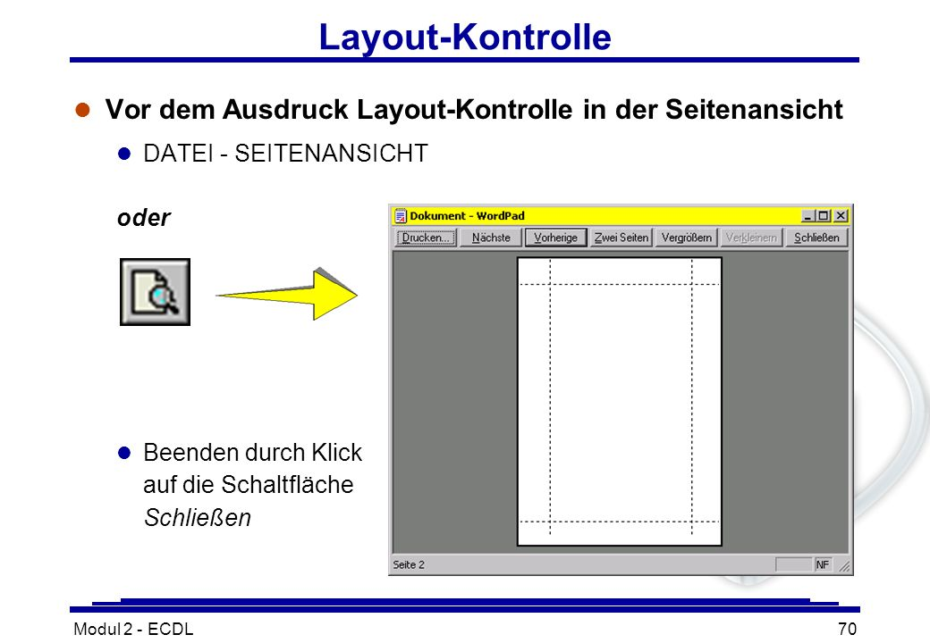 Modul 2 - ECDL70 Layout-Kontrolle l Vor dem Ausdruck Layout-Kontrolle in der Seitenansicht l DATEI - SEITENANSICHT oder l Beenden durch Klick auf die