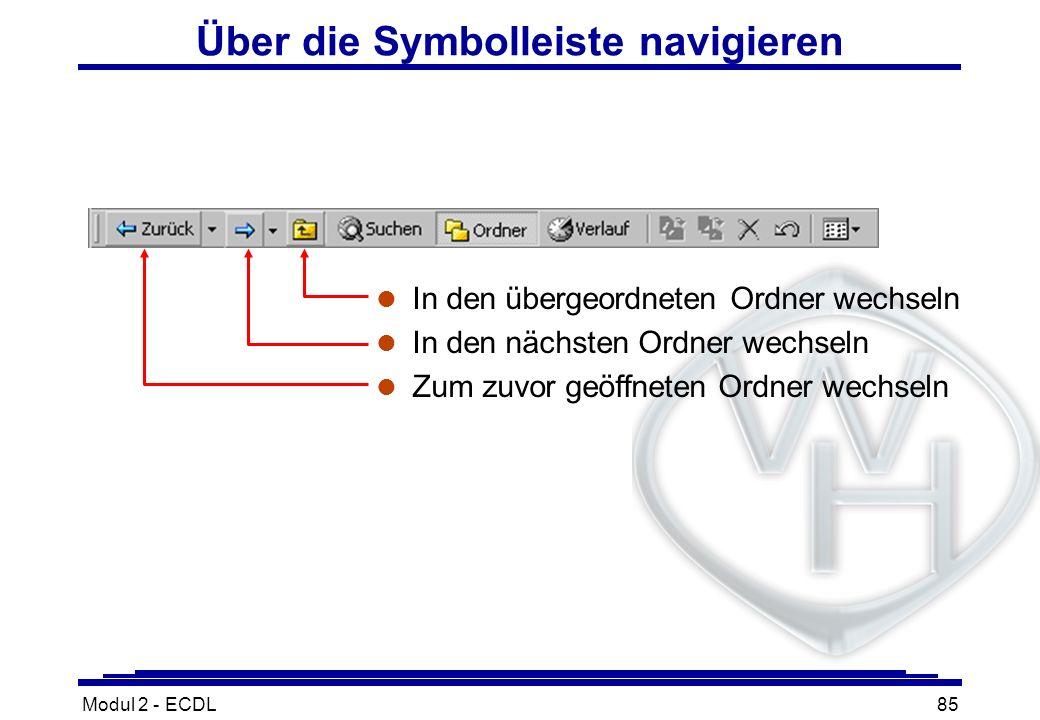 Modul 2 - ECDL85 Über die Symbolleiste navigieren l In den übergeordneten Ordner wechseln l In den nächsten Ordner wechseln l Zum zuvor geöffneten Ord