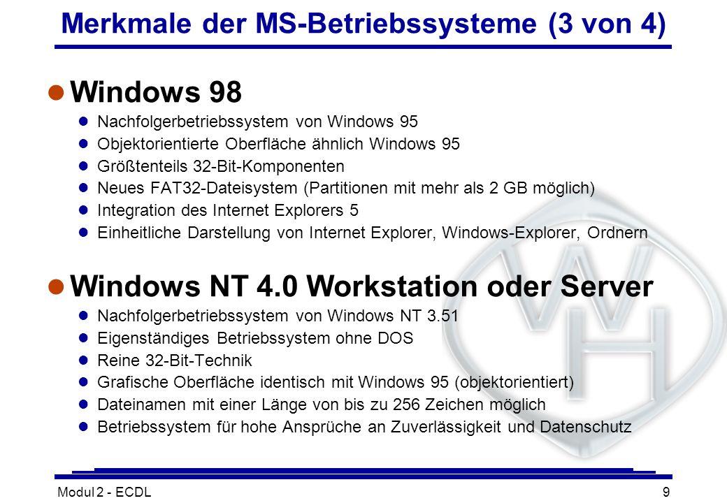 Modul 2 - ECDL9 Merkmale der MS-Betriebssysteme (3 von 4) l Windows 98 l Nachfolgerbetriebssystem von Windows 95 l Objektorientierte Oberfläche ähnlic