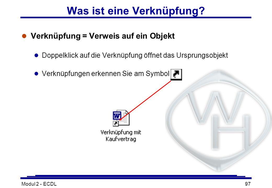 Modul 2 - ECDL97 Was ist eine Verknüpfung? l Verknüpfung = Verweis auf ein Objekt l Doppelklick auf die Verknüpfung öffnet das Ursprungsobjekt l Verkn