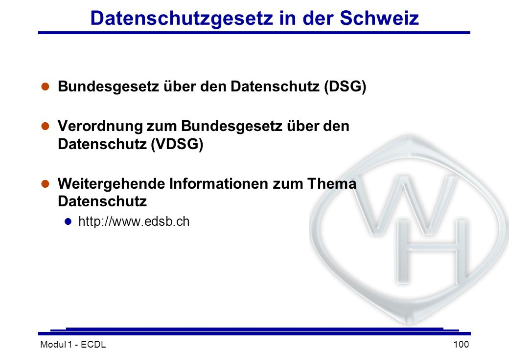 Modul 1 - ECDL100 Datenschutzgesetz in der Schweiz l Bundesgesetz über den Datenschutz (DSG) l Verordnung zum Bundesgesetz über den Datenschutz (VDSG)