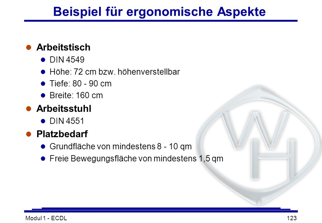 Modul 1 - ECDL123 Beispiel für ergonomische Aspekte l Arbeitstisch l DIN 4549 l Höhe: 72 cm bzw. höhenverstellbar l Tiefe: 80 - 90 cm l Breite: 160 cm