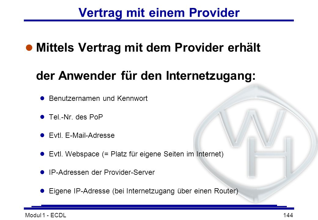 Modul 1 - ECDL144 Vertrag mit einem Provider l Mittels Vertrag mit dem Provider erhält der Anwender für den Internetzugang: l Benutzernamen und Kennwo