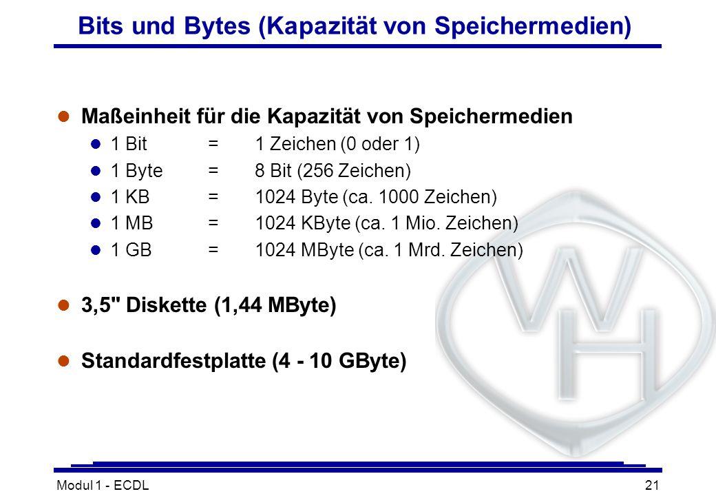 Modul 1 - ECDL21 Bits und Bytes (Kapazität von Speichermedien) l Maßeinheit für die Kapazität von Speichermedien l 1 Bit=1 Zeichen (0 oder 1) l 1 Byte