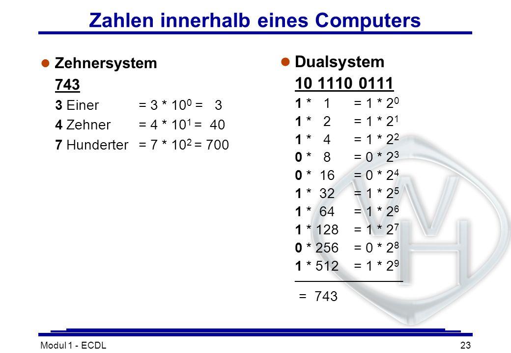 Modul 1 - ECDL23 Zahlen innerhalb eines Computers l Zehnersystem 743 3 Einer = 3 * 10 0 = 3 4 Zehner = 4 * 10 1 = 40 7 Hunderter= 7 * 10 2 = 700 l Dua