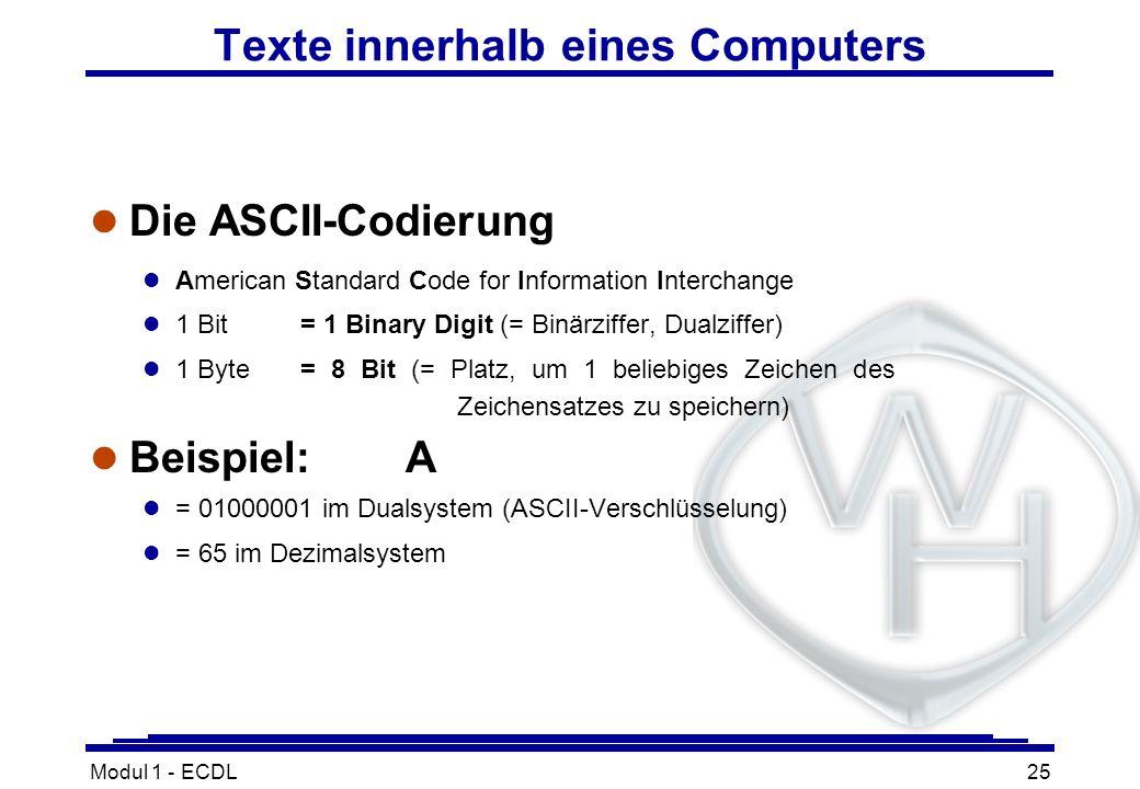 Modul 1 - ECDL25 Texte innerhalb eines Computers l Die ASCII-Codierung l American Standard Code for Information Interchange l 1 Bit= 1 Binary Digit (=