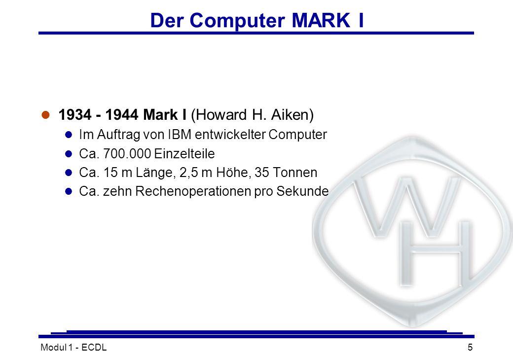 Modul 1 - ECDL5 Der Computer MARK I l 1934 - 1944 Mark I (Howard H. Aiken) l Im Auftrag von IBM entwickelter Computer l Ca. 700.000 Einzelteile l Ca.