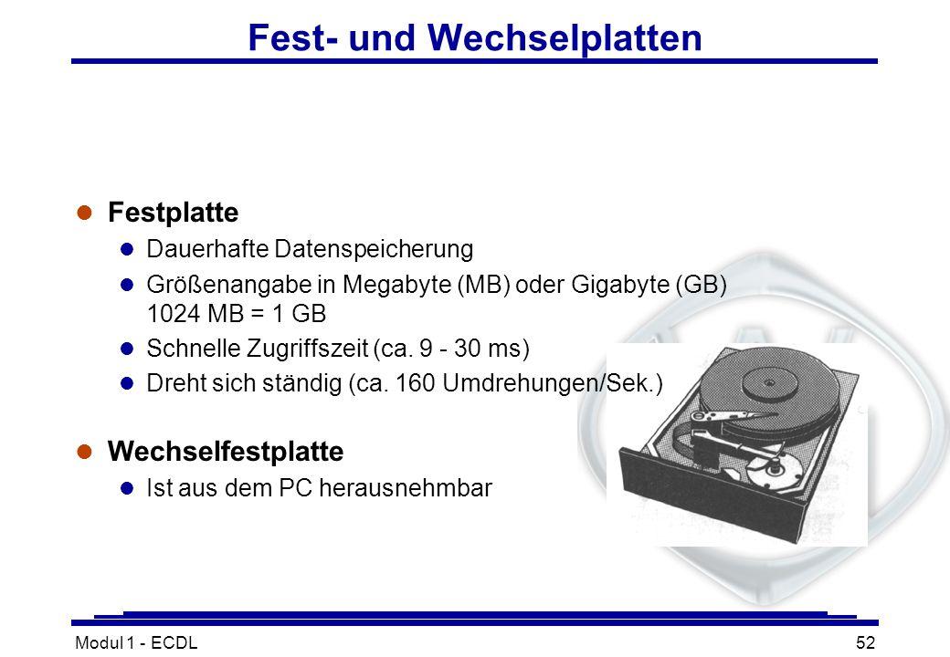 Modul 1 - ECDL52 Fest- und Wechselplatten l Festplatte l Dauerhafte Datenspeicherung l Größenangabe in Megabyte (MB) oder Gigabyte (GB) 1024 MB = 1 GB