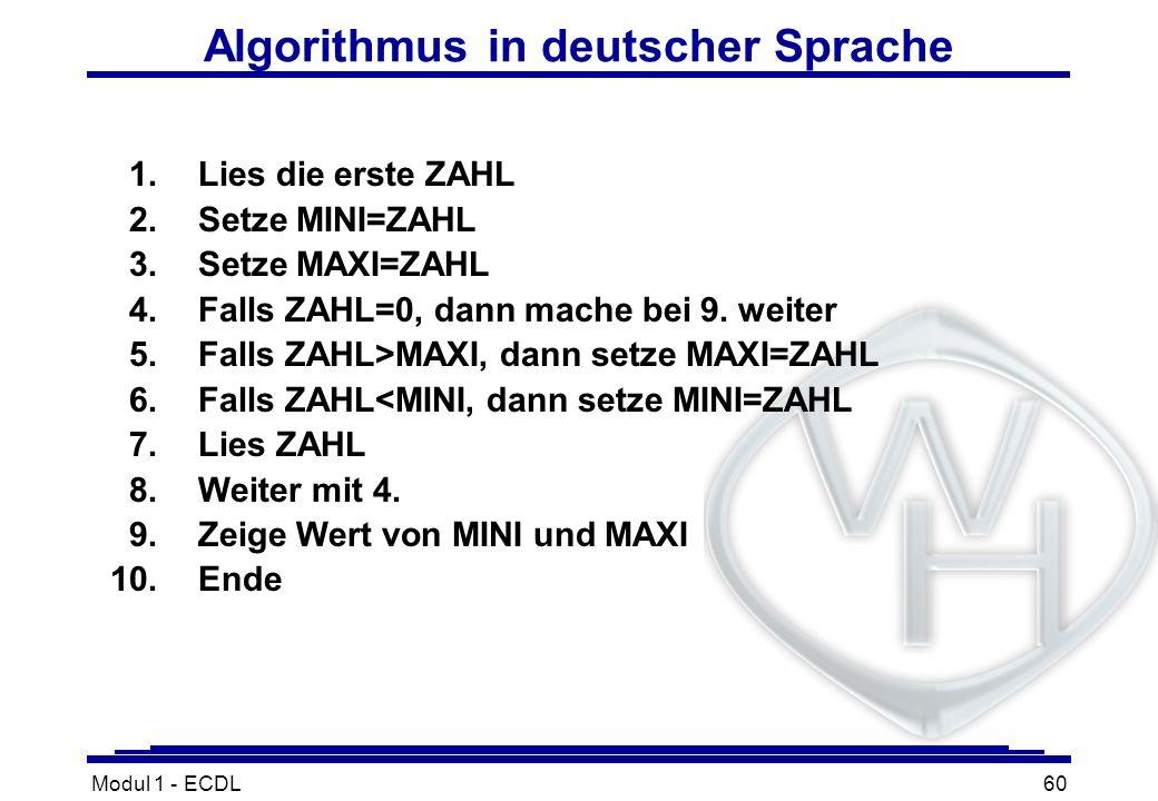 Modul 1 - ECDL60 Algorithmus in deutscher Sprache 1.Lies die erste ZAHL 2.Setze MINI=ZAHL 3.Setze MAXI=ZAHL 4.Falls ZAHL=0, dann mache bei 9. weiter 5