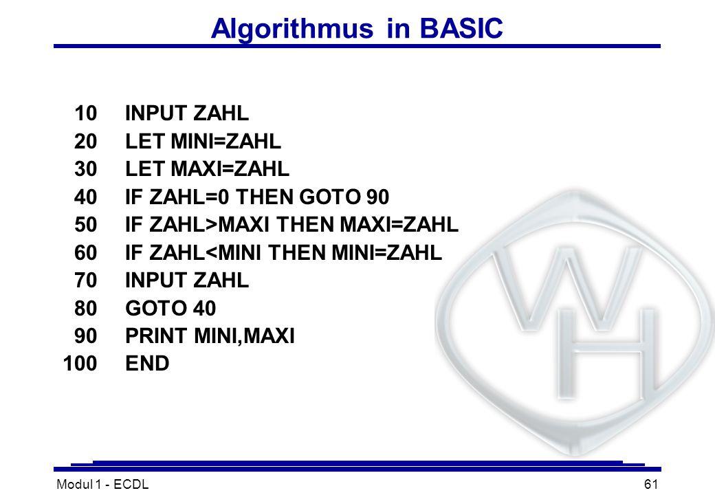 Modul 1 - ECDL61 Algorithmus in BASIC 10INPUT ZAHL 20LET MINI=ZAHL 30LET MAXI=ZAHL 40IF ZAHL=0 THEN GOTO 90 50IF ZAHL>MAXI THEN MAXI=ZAHL 60IF ZAHL<MI
