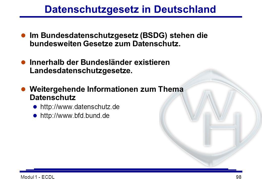 Modul 1 - ECDL98 Datenschutzgesetz in Deutschland l Im Bundesdatenschutzgesetz (BSDG) stehen die bundesweiten Gesetze zum Datenschutz. l Innerhalb der