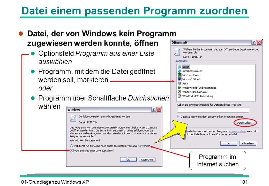 01-Grundlagen zu Windows XP101 Datei einem passenden Programm zuordnen l Datei, der von Windows kein Programm zugewiesen werden konnte, öffnen l Optionsfeld Programm aus einer Liste auswählen l Programm, mit dem die Datei geöffnet werden soll, markieren oder l Programm über Schaltfläche Durchsuchen wählen Programm im Internet suchen