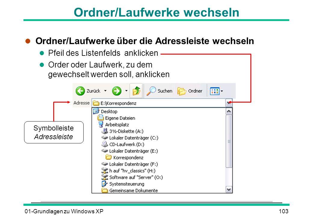01-Grundlagen zu Windows XP103 Ordner/Laufwerke wechseln l Ordner/Laufwerke über die Adressleiste wechseln l Pfeil des Listenfelds anklicken l Order oder Laufwerk, zu dem gewechselt werden soll, anklicken Symbolleiste Adressleiste