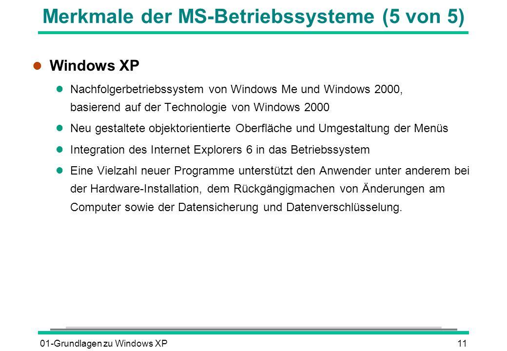 01-Grundlagen zu Windows XP11 Merkmale der MS-Betriebssysteme (5 von 5) l Windows XP l Nachfolgerbetriebssystem von Windows Me und Windows 2000, basierend auf der Technologie von Windows 2000 l Neu gestaltete objektorientierte Oberfläche und Umgestaltung der Menüs l Integration des Internet Explorers 6 in das Betriebssystem l Eine Vielzahl neuer Programme unterstützt den Anwender unter anderem bei der Hardware-Installation, dem Rückgängigmachen von Änderungen am Computer sowie der Datensicherung und Datenverschlüsselung.